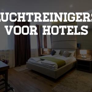 Luchtreinigers voor Hotels - Stimuleer Klanttevredenheid & Verlaag Ziekteverzuim